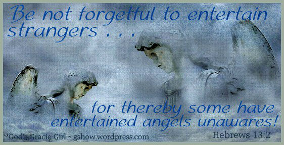 Be not forgetful to entertain strangers . . . for thereby some have entertained angels unwares.